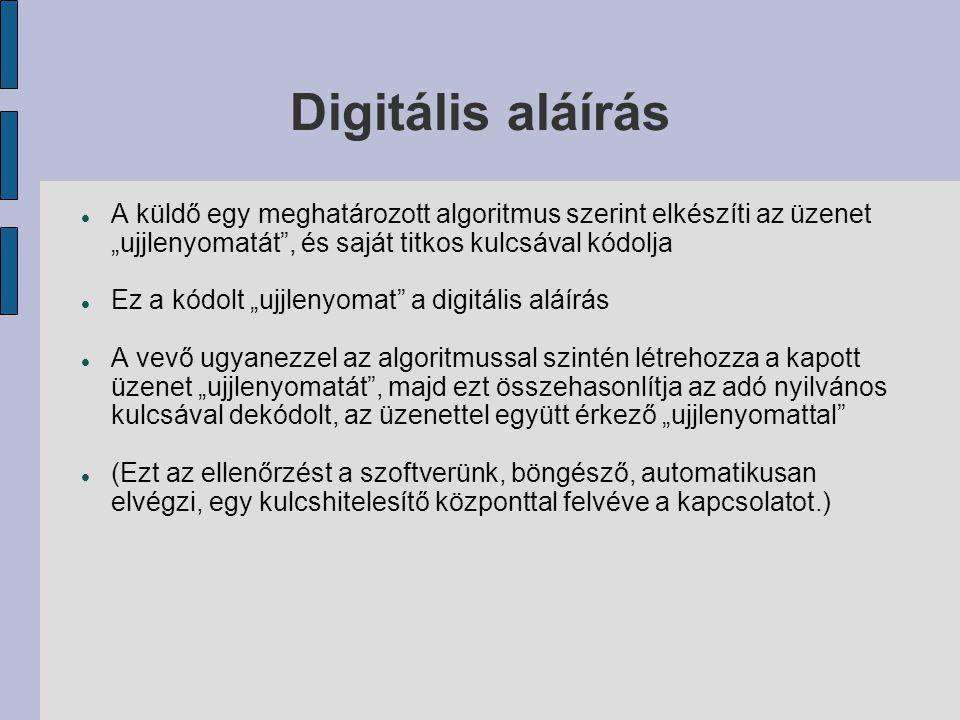 """Digitális aláírás  A küldő egy meghatározott algoritmus szerint elkészíti az üzenet """"ujjlenyomatát , és saját titkos kulcsával kódolja  Ez a kódolt """"ujjlenyomat a digitális aláírás  A vevő ugyanezzel az algoritmussal szintén létrehozza a kapott üzenet """"ujjlenyomatát , majd ezt összehasonlítja az adó nyilvános kulcsával dekódolt, az üzenettel együtt érkező """"ujjlenyomattal  (Ezt az ellenőrzést a szoftverünk, böngésző, automatikusan elvégzi, egy kulcshitelesítő központtal felvéve a kapcsolatot.)"""