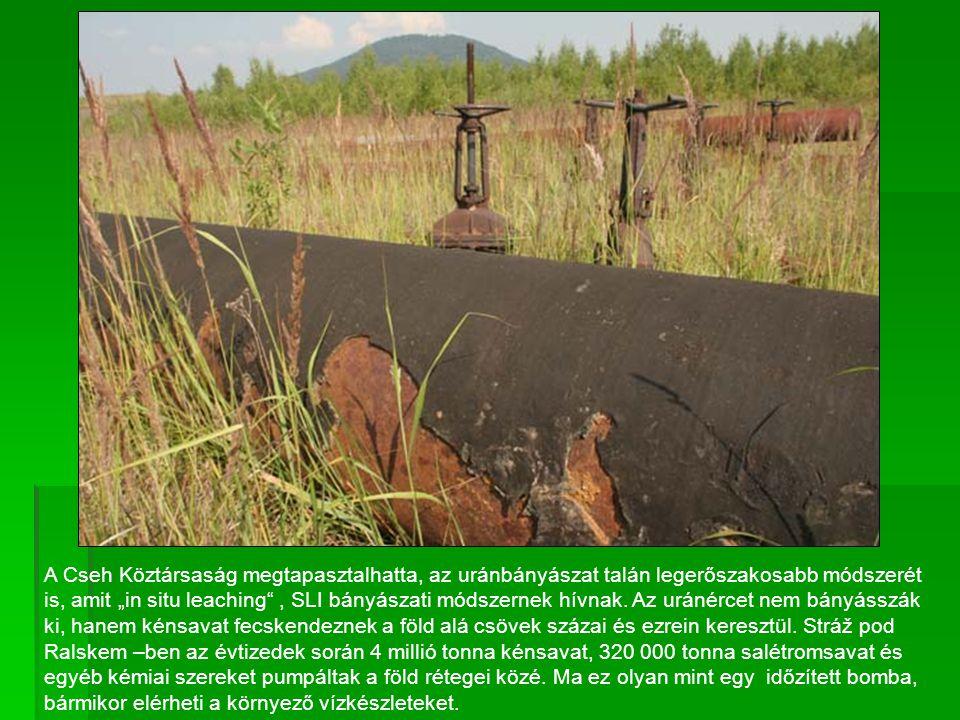 """A Cseh Köztársaság megtapasztalhatta, az uránbányászat talán legerőszakosabb módszerét is, amit """"in situ leaching"""", SLI bányászati módszernek hívnak."""