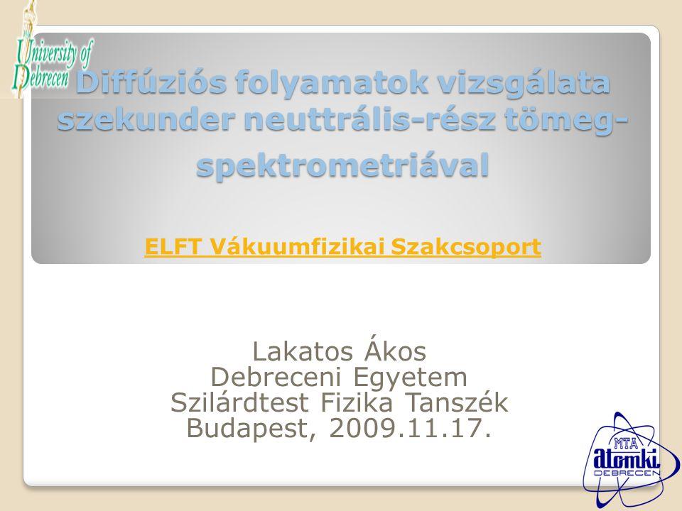 Diffúziós folyamatok vizsgálata szekunder neuttrális-rész tömeg- spektrometriával Diffúziós folyamatok vizsgálata szekunder neuttrális-rész tömeg- spektrometriával ELFT Vákuumfizikai Szakcsoport ELFT Vákuumfizikai Szakcsoport Lakatos Ákos Debreceni Egyetem Szilárdtest Fizika Tanszék Budapest, 2009.11.17.