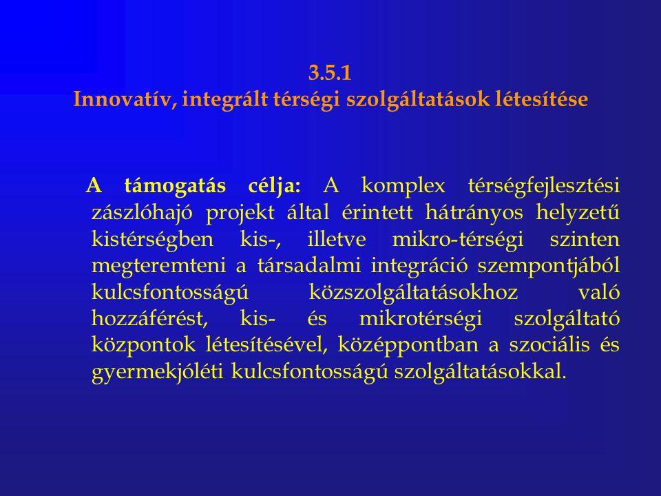 3.5.1 Innovatív, integrált térségi szolgáltatások létesítése A támogatás célja: A komplex térségfejlesztési zászlóhajó projekt által érintett hátrányo