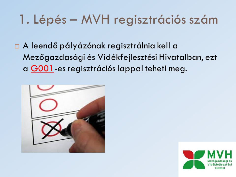 1. Lépés – MVH regisztrációs szám  A leendő pályázónak regisztrálnia kell a Mezőgazdasági és Vidékfejlesztési Hivatalban, ezt a G001-es regisztrációs