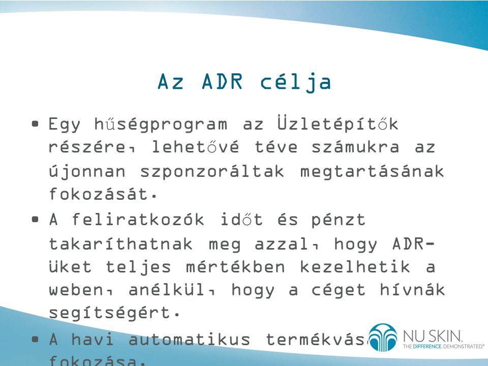 Az ADR célja •Egy hűségprogram az Üzletépítők részére, lehetővé téve számukra az újonnan szponzoráltak megtartásának fokozását. •A feliratkozók időt é
