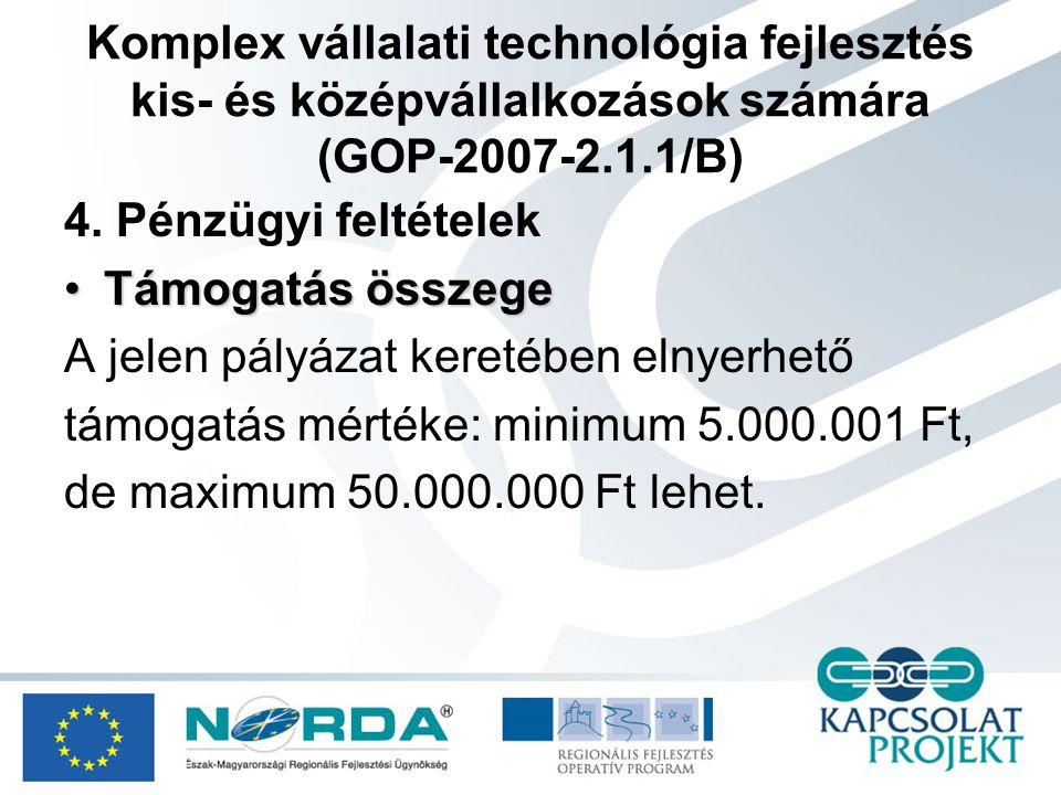 Komplex vállalati technológia fejlesztés (GOP-2007-2.1.1/C) 1.Alapvető cél A komplex technológiai korszerűsítésen alapuló vállalkozásfejlesztési projektek célja a növekedési potenciállal rendelkező, exportorientált és / vagy beszállító vállalkozások jövedelemtermelő képességének növelésén keresztül: •Innovációs, adaptációs képességének erősítéséhez; •Vállalkozások által előállított hozzáadott érték növeléséhez; •Környezetvédelmi, energia- és anyagtakarékossági célokhoz; •Piacra jutáshoz; •Beszállítóvá válásához, vagy beszállítói státuszának megerősítéséhez •kapcsolódó technológiai korszerűsítés megvalósítása.