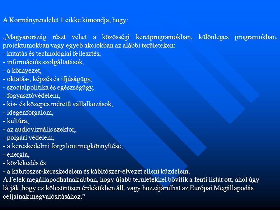 """A Kormányrendelet 1 cikke kimondja, hogy: """"Magyarország részt vehet a közösségi keretprogramokban, különleges programokban, projektumokban vagy egyéb akciókban az alábbi területeken: - kutatás és technológiai fejlesztés, - információs szolgáltatások, - a környezet, - oktatás-, képzés és ifjúságügy, - szociálpolitika és egészségügy, - fogyasztóvédelem, - kis- és közepes méretű vállalkozások, - idegenforgalom, - kultúra, - az audiovizuális szektor, - polgári védelem, - a kereskedelmi forgalom megkönnyítése, - energia, - közlekedés és - a kábítószer-kereskedelem és kábítószer-élvezet elleni küzdelem."""