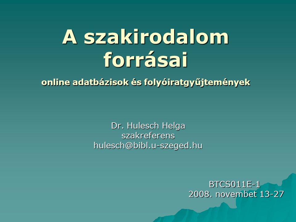 A szakirodalom forrásai online adatbázisok és folyóiratgyűjtemények Dr. Hulesch Helga szakreferenshulesch@bibl.u-szeged.hu BTCS011E-1 2008. novembet 1