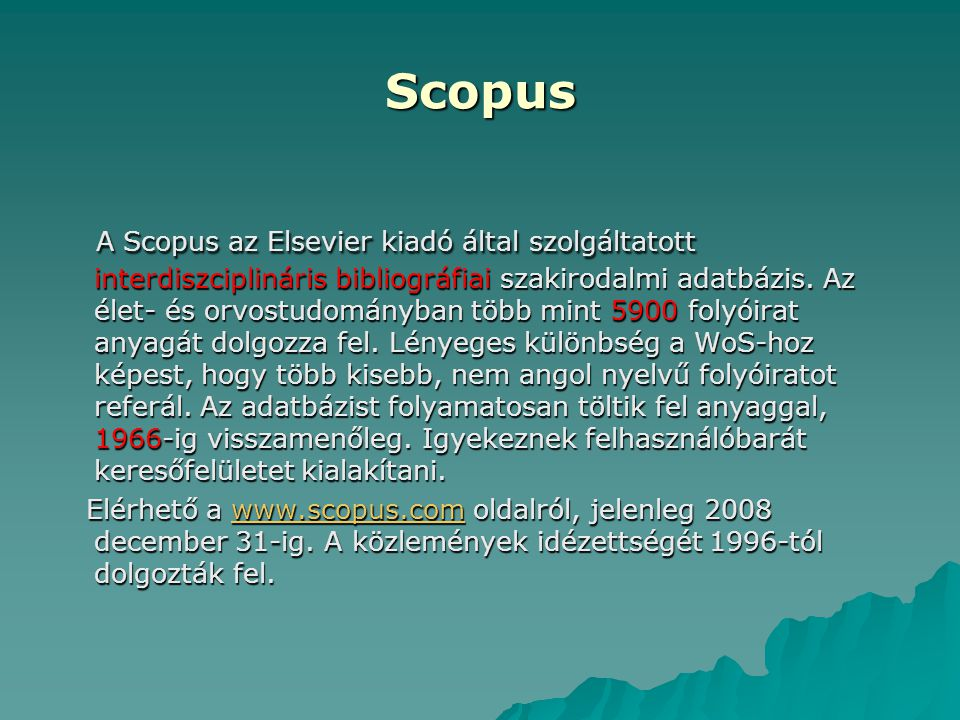 Scopus A Scopus az Elsevier kiadó által szolgáltatott interdiszciplináris bibliográfiai szakirodalmi adatbázis. Az élet- és orvostudományban több mint