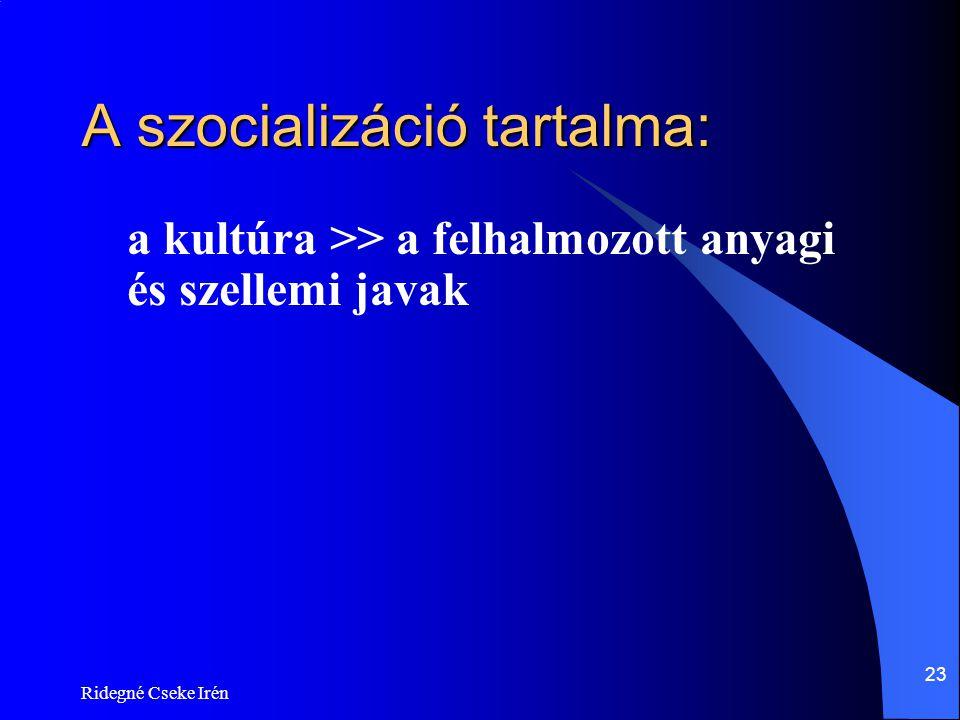 Ridegné Cseke Irén 23 A szocializáció tartalma: a kultúra >> a felhalmozott anyagi és szellemi javak