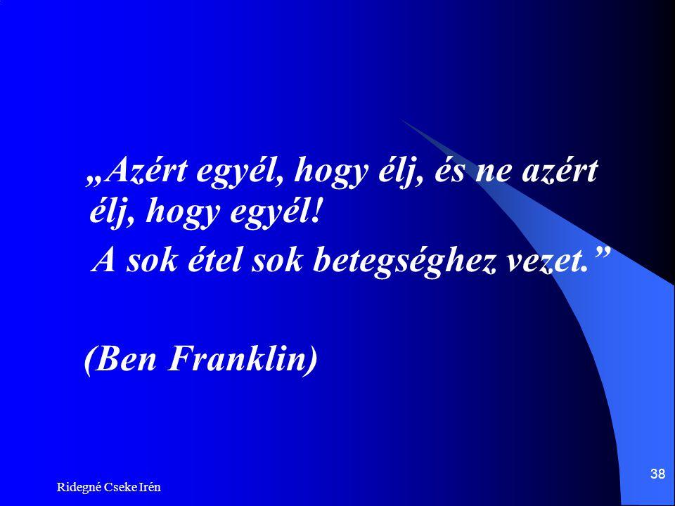 """Ridegné Cseke Irén 38 """"Azért egyél, hogy élj, és ne azért élj, hogy egyél! A sok étel sok betegséghez vezet."""" (Ben Franklin)"""