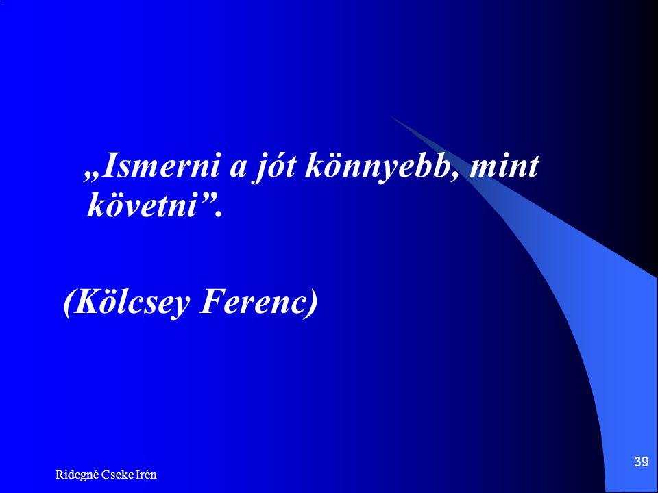 """Ridegné Cseke Irén 39 """"Ismerni a jót könnyebb, mint követni"""". (Kölcsey Ferenc)"""