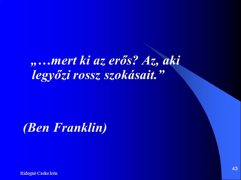 """Ridegné Cseke Irén 43 """"…mert ki az erős? Az, aki legyőzi rossz szokásait."""" (Ben Franklin)"""