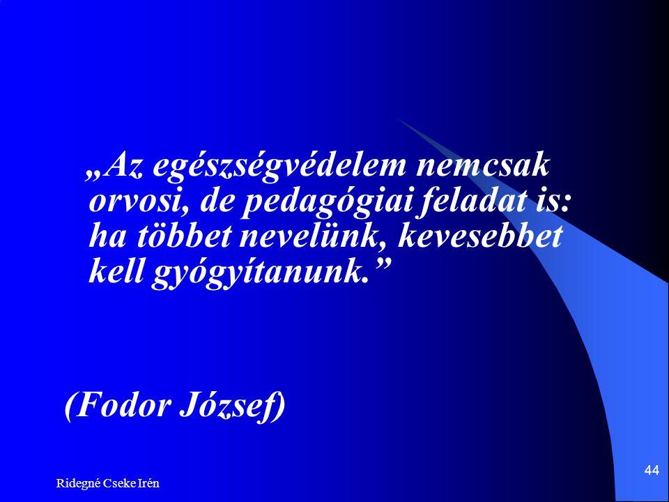 """Ridegné Cseke Irén 44 """"Az egészségvédelem nemcsak orvosi, de pedagógiai feladat is: ha többet nevelünk, kevesebbet kell gyógyítanunk."""" (Fodor József)"""