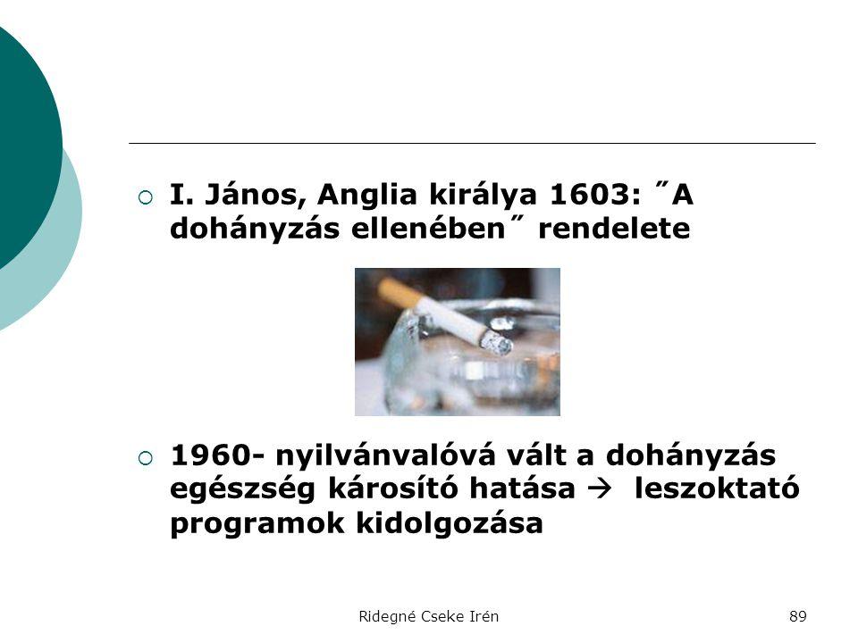 Ridegné Cseke Irén89  I. János, Anglia királya 1603: ˝A dohányzás ellenében˝ rendelete  1960- nyilvánvalóvá vált a dohányzás egészség károsító hatás