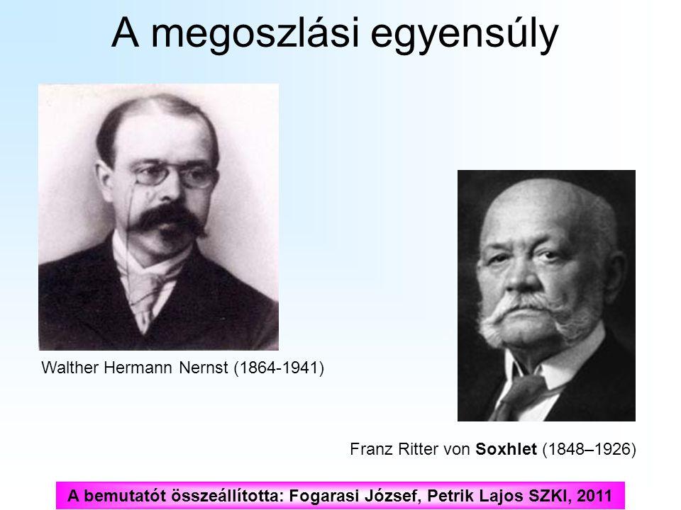 A megoszlási egyensúly Franz Ritter von Soxhlet (1848–1926) Walther Hermann Nernst (1864-1941) A bemutatót összeállította: Fogarasi József, Petrik Laj
