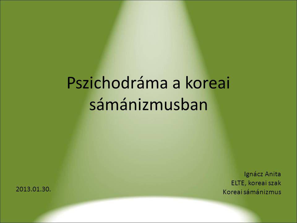 Pszichodráma a koreai sámánizmusban 2013.01.30. Ignácz Anita ELTE, koreai szak Koreai sámánizmus