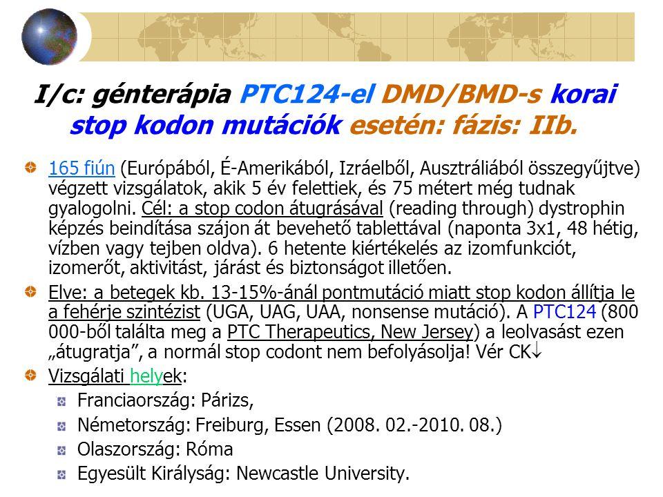 I/c: génterápia PTC124-el DMD/BMD-s korai stop kodon mutációk esetén: fázis: IIb. 165 fiún (Európából, É-Amerikából, Izráelből, Ausztráliából összegyű