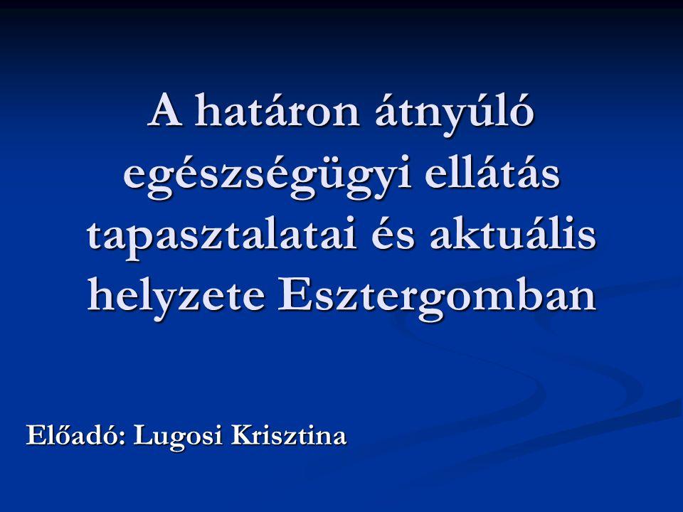 A határon átnyúló egészségügyi ellátás tapasztalatai és aktuális helyzete Esztergomban Előadó: Lugosi Krisztina