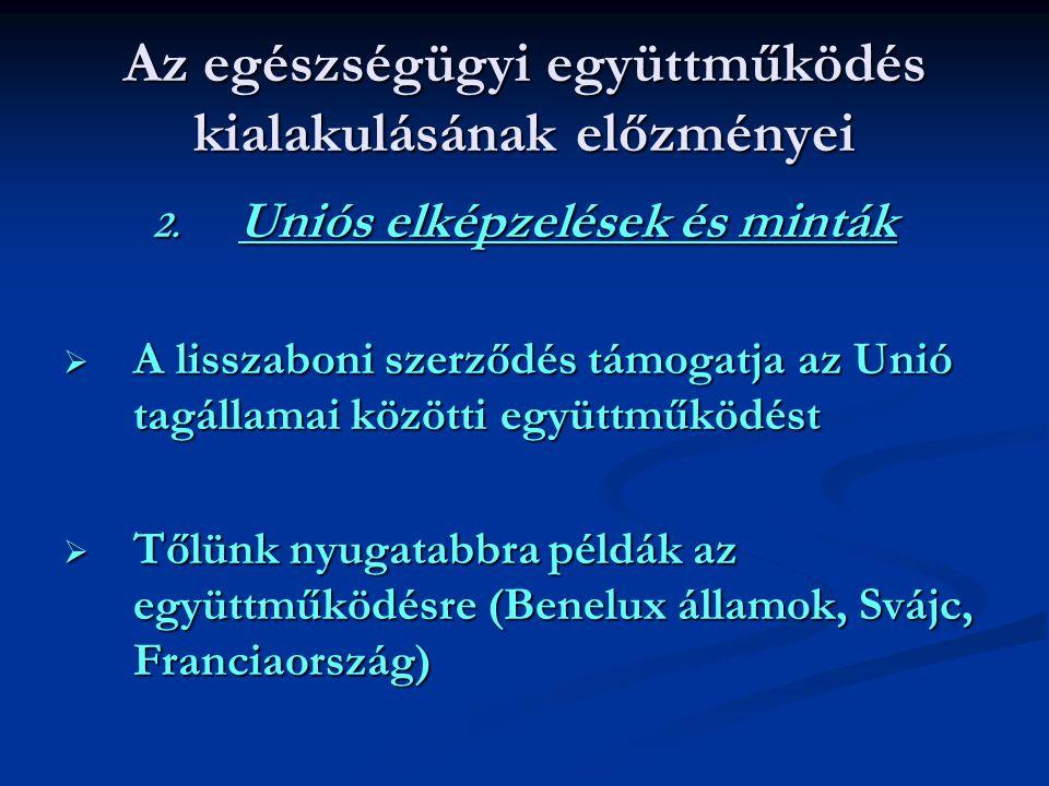 Az egészségügyi együttműködés kialakulásának előzményei 2. Uniós elképzelések és minták  A lisszaboni szerződés támogatja az Unió tagállamai közötti