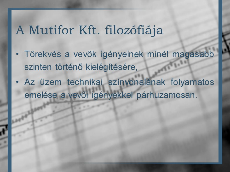 A Mutifor Kft. filozófiája •Törekvés a vevők igényeinek minél magasabb szinten történő kielégítésére, •Az üzem technikai színvonalának folyamatos emel