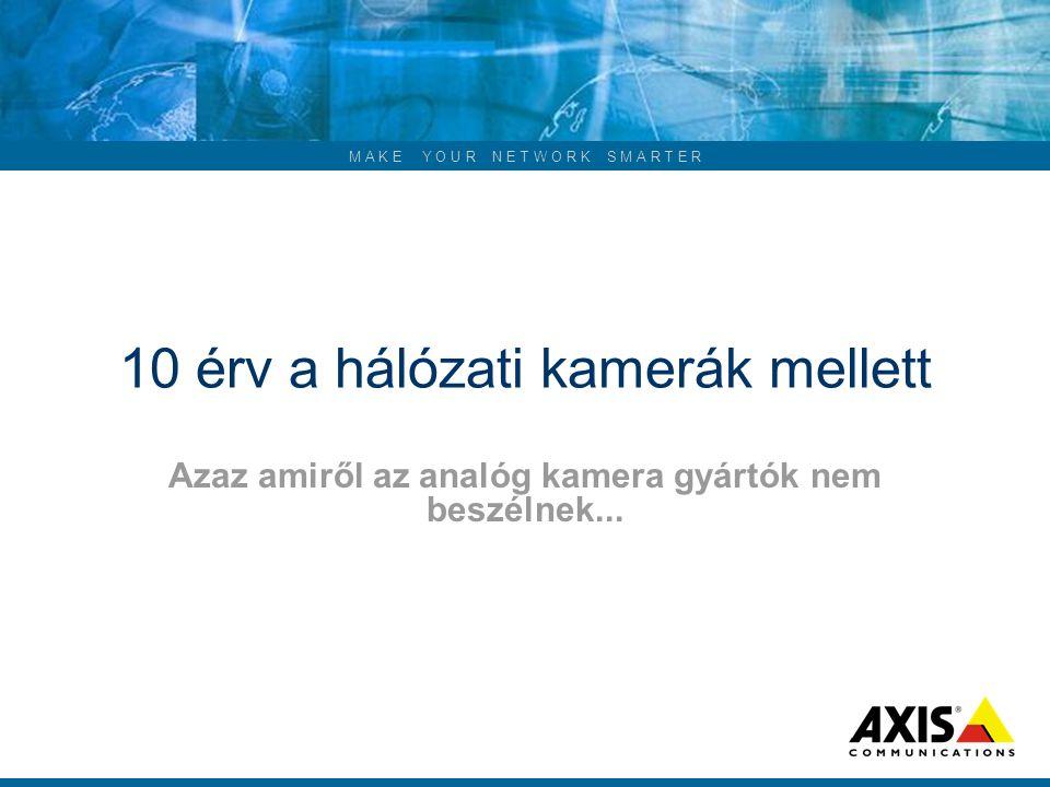 M A K E Y O U R N E T W O R K S M A R T E R 10 érv a hálózati kamerák mellett Azaz amiről az analóg kamera gyártók nem beszélnek...