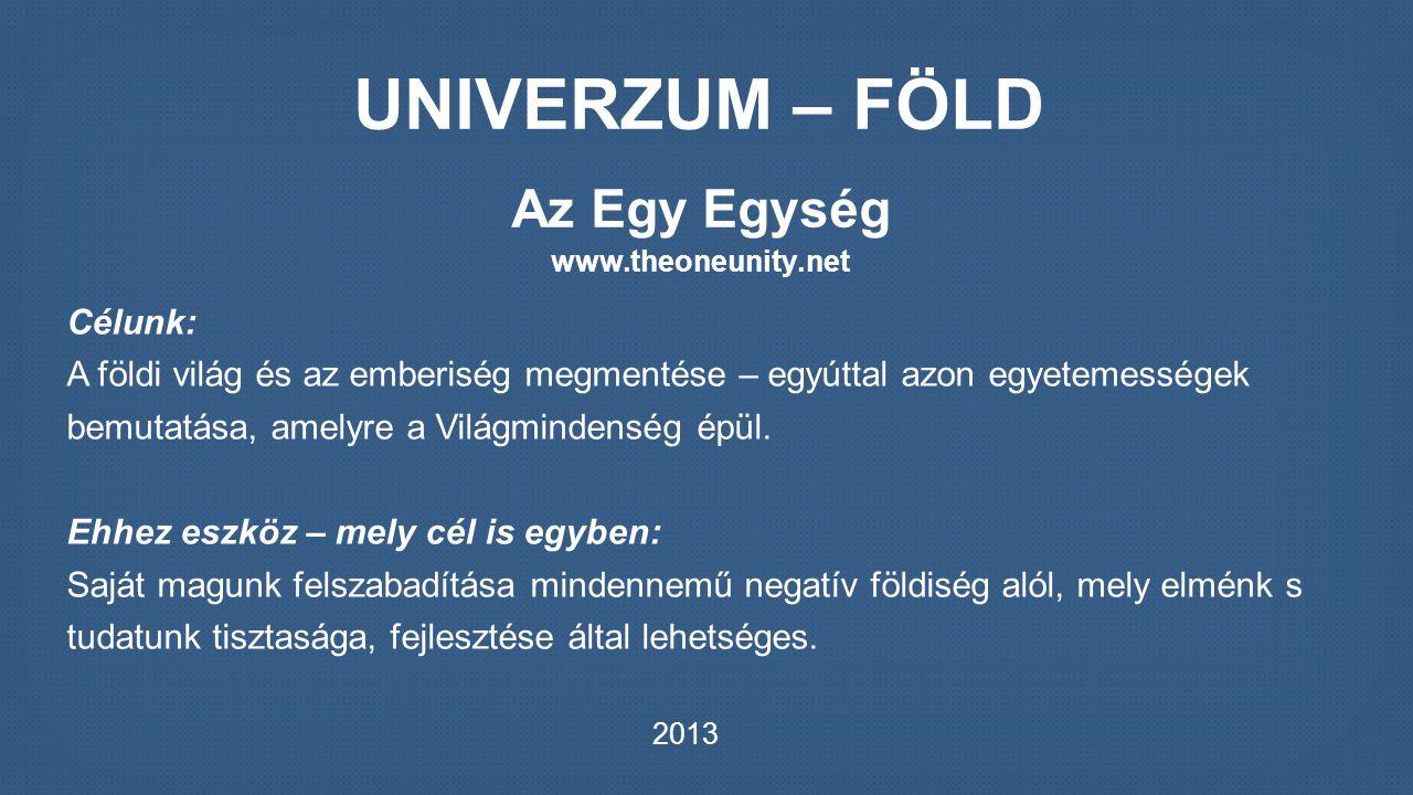 UNIVERZUM – FÖLD Az Egy Egység www.theoneunity.net Célunk: A földi világ és az emberiség megmentése – egyúttal azon egyetemességek bemutatása, amelyre