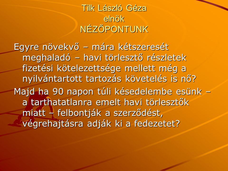 Tilk László Géza elnök NÉZŐPONTUNK Egyre növekvő – mára kétszeresét meghaladó – havi törlesztő részletek fizetési kötelezettsége mellett még a nyilván