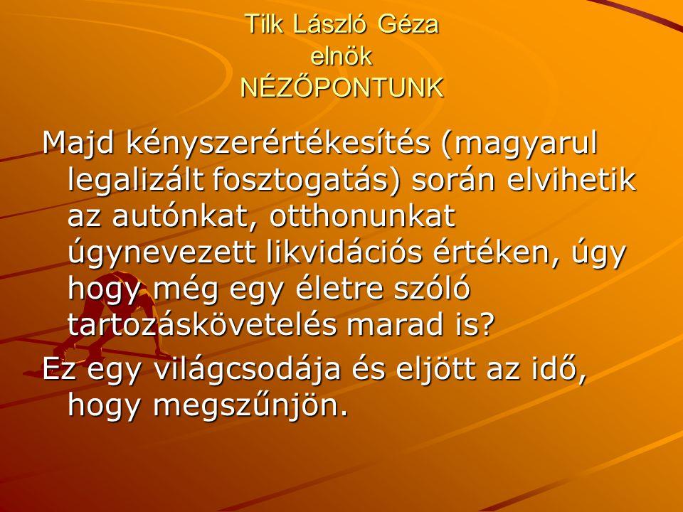 Tilk László Géza elnök NÉZŐPONTUNK Majd kényszerértékesítés (magyarul legalizált fosztogatás) során elvihetik az autónkat, otthonunkat úgynevezett lik