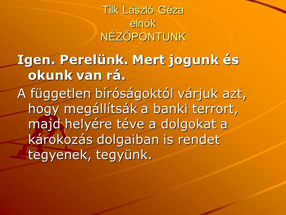 Tilk László Géza elnök NÉZŐPONTUNK Igen. Perelünk. Mert jogunk és okunk van rá. A független bíróságoktól várjuk azt, hogy megállítsák a banki terrort,