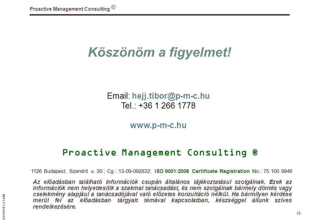 © 6/26/2014 2:16 AM Proactive Management Consulting 13 Köszönöm a figyelmet! Proactive Management Consulting ® Email: hejj.tibor@p-m-c.hu Tel.: +36 1