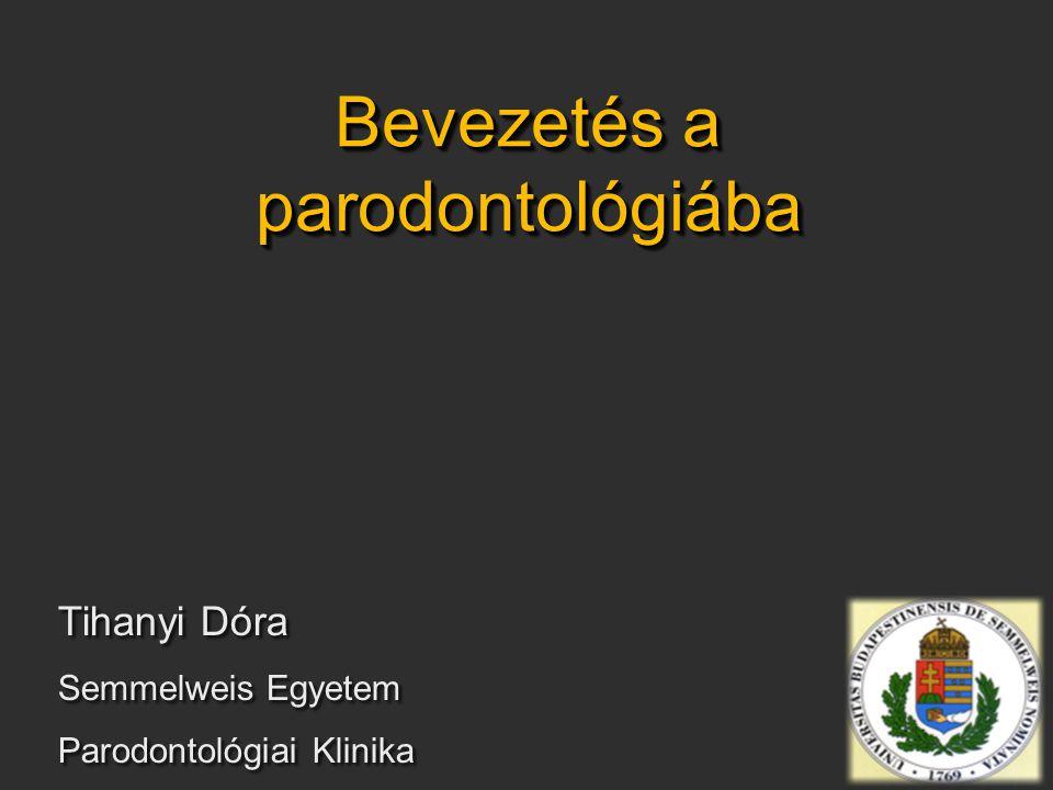 Bevezetés a parodontológiába Tihanyi Dóra Semmelweis Egyetem Parodontológiai Klinika Tihanyi Dóra Semmelweis Egyetem Parodontológiai Klinika