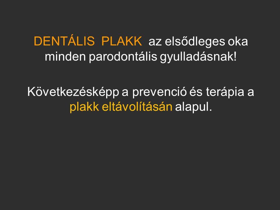 DENTÁLIS PLAKK az elsődleges oka minden parodontális gyulladásnak! Következésképp a prevenció és terápia a plakk eltávolításán alapul.
