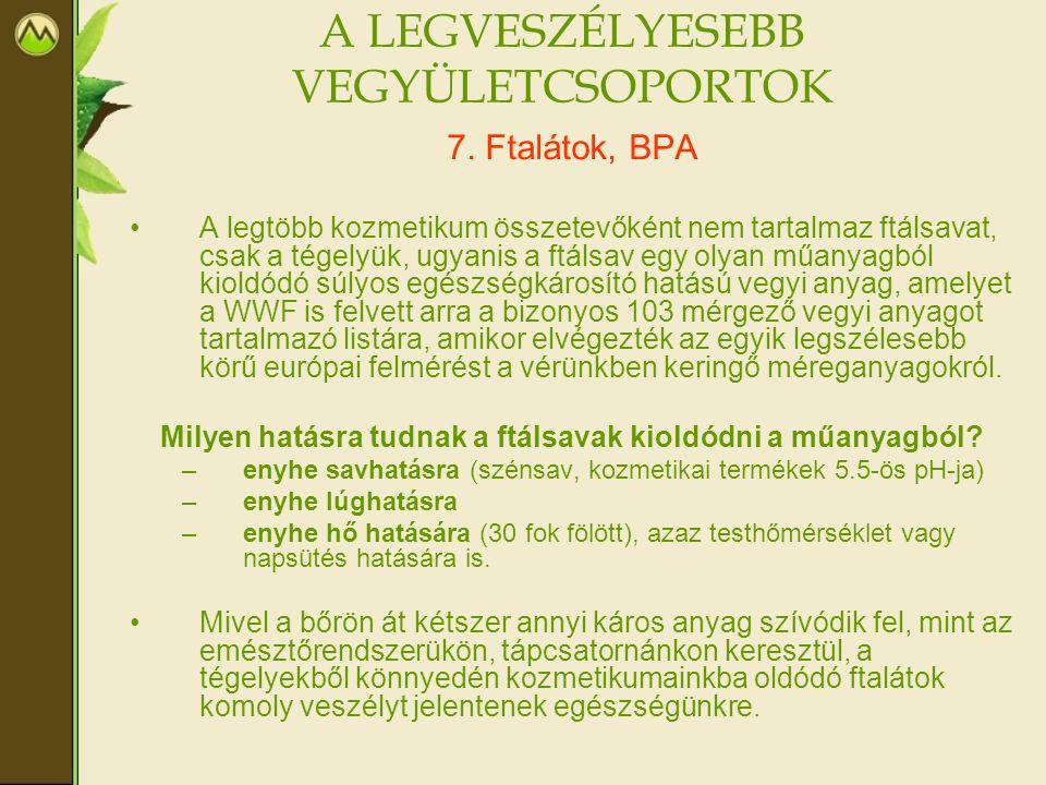 A LEGVESZÉLYESEBB VEGYÜLETCSOPORTOK 7. Ftalátok, BPA •A legtöbb kozmetikum összetevőként nem tartalmaz ftálsavat, csak a tégelyük, ugyanis a ftálsav e
