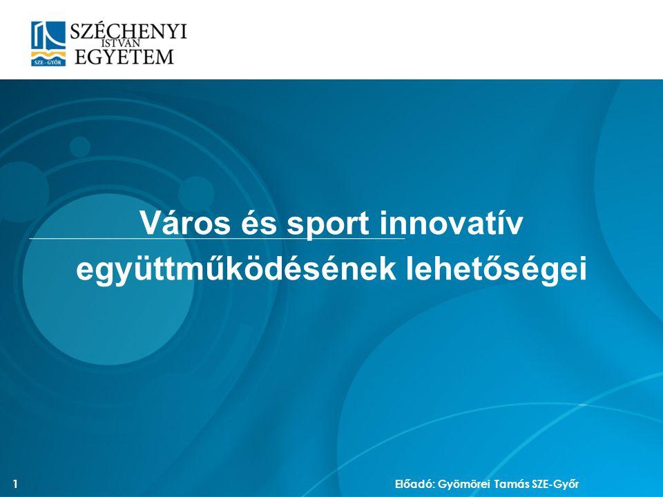 Város és sport innovatív együttműködésének lehetőségei 1 Előadó: Gyömörei Tamás SZE-Győr