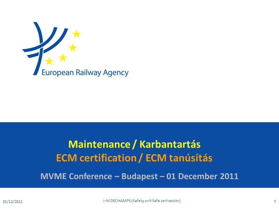 Maintenance / Karbantartás ECM certification / ECM tanúsítás MVME Conference – Budapest – 01 December 2011 01/12/2011 J-M DECHAMPS (Safety unit Safe c