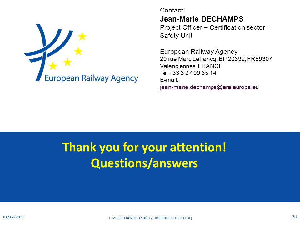 Thank you for your attention! Questions/answers 01/12/2011 J-M DECHAMPS (Safety unit Safe cert sector) 33 Contact : Jean-Marie DECHAMPS Project Office