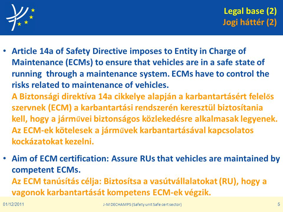01/12/2011 J-M DECHAMPS (Safety unit Safe cert sector) 5 • Article 14a of Safety Directive imposes to Entity in Charge of Maintenance (ECMs) to ensure