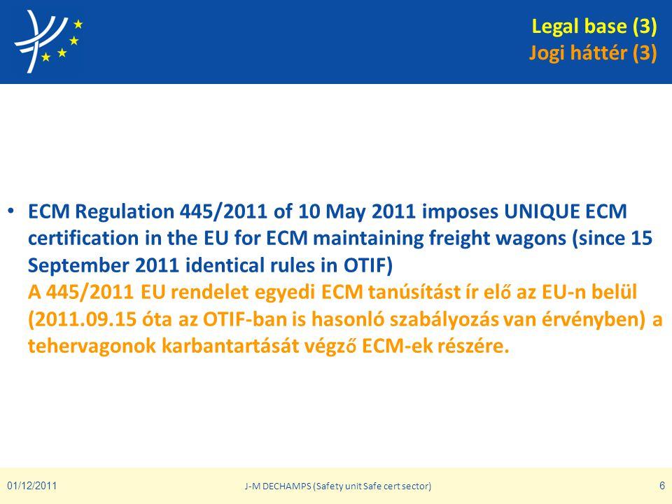 01/12/2011 J-M DECHAMPS (Safety unit Safe cert sector) 6 • ECM Regulation 445/2011 of 10 May 2011 imposes UNIQUE ECM certification in the EU for ECM m
