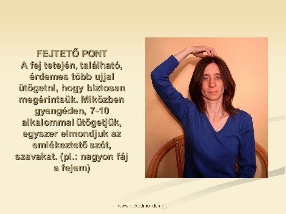 www.nekedmondom.hu FEJTETŐ PONT A fej tetején, található, érdemes több ujjal ütögetni, hogy biztosan megérintsük. Miközben gyengéden, 7-10 alkalommal