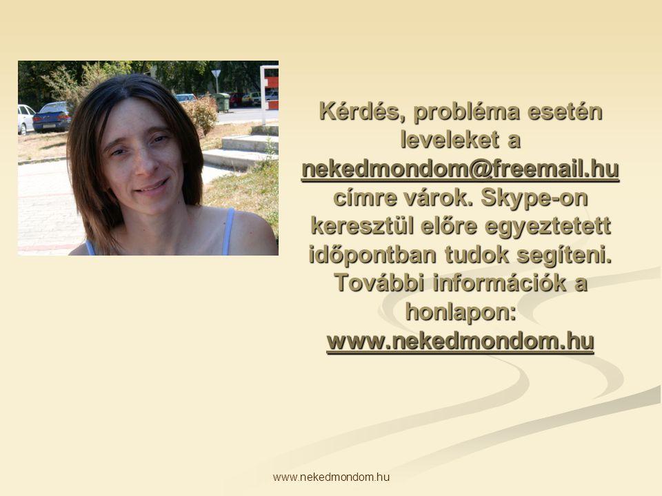 www.nekedmondom.hu Kérdés, probléma esetén leveleket a nekedmondom@freemail.hu címre várok. Skype-on keresztül előre egyeztetett időpontban tudok segí
