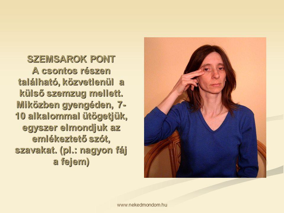www.nekedmondom.hu SZEMSAROK PONT A csontos részen található, közvetlenül a külső szemzug mellett. Miközben gyengéden, 7- 10 alkalommal ütögetjük, egy
