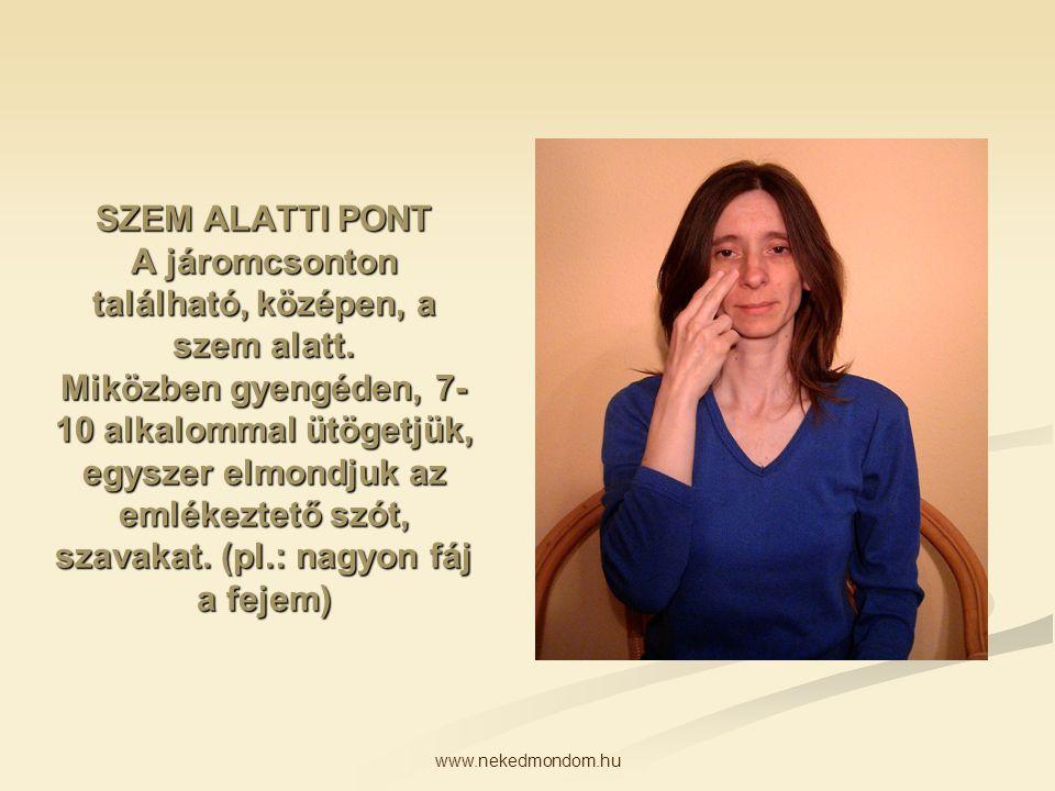 www.nekedmondom.hu SZEM ALATTI PONT A járomcsonton található, középen, a szem alatt. Miközben gyengéden, 7- 10 alkalommal ütögetjük, egyszer elmondjuk