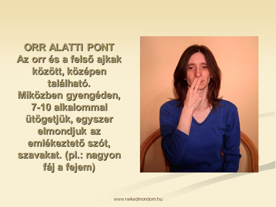 www.nekedmondom.hu ORR ALATTI PONT Az orr és a felső ajkak között, középen található. Miközben gyengéden, 7-10 alkalommal ütögetjük, egyszer elmondjuk