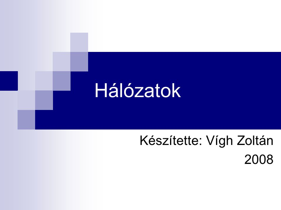 Hálózatok Készítette: Vígh Zoltán 2008