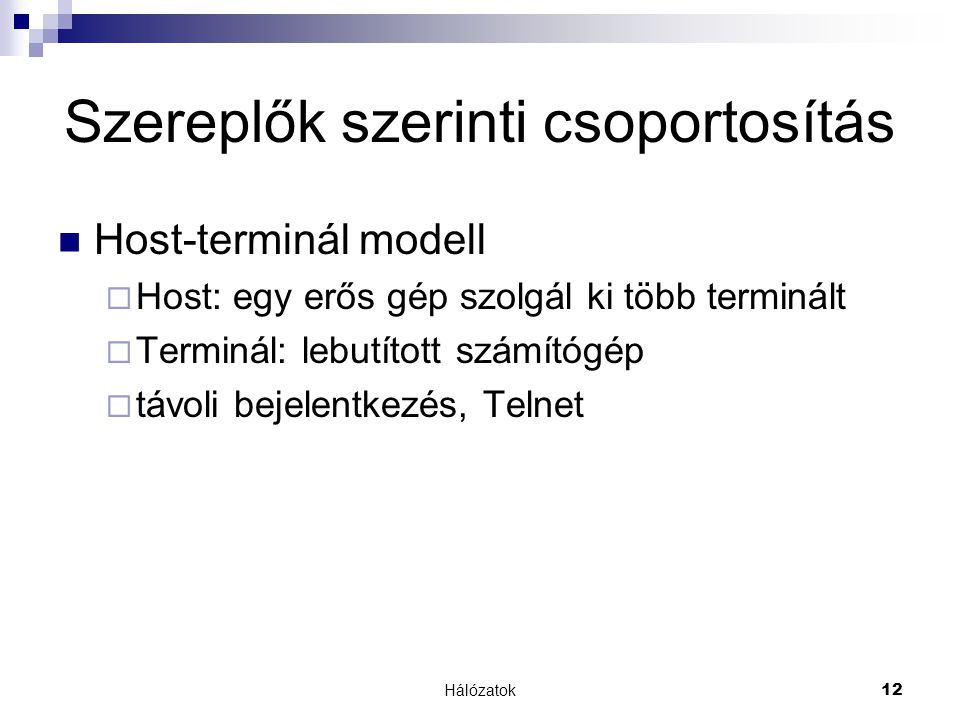 Hálózatok12 Szereplők szerinti csoportosítás  Host-terminál modell  Host: egy erős gép szolgál ki több terminált  Terminál: lebutított számítógép  távoli bejelentkezés, Telnet