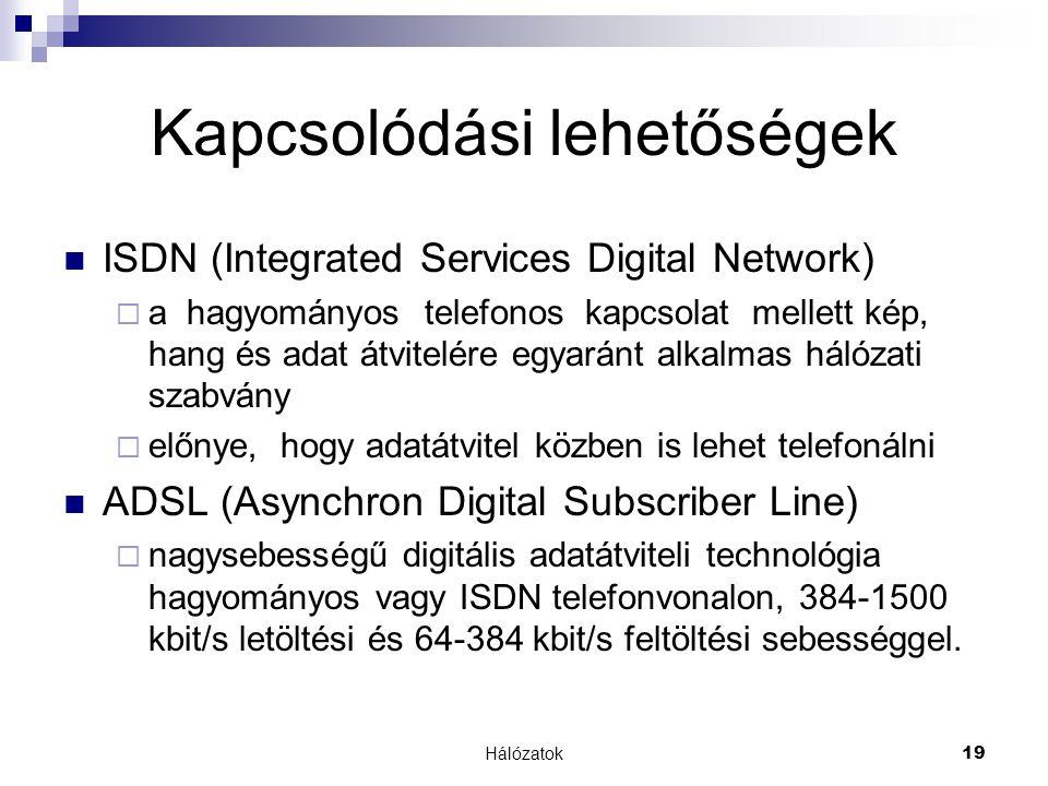 Hálózatok19 Kapcsolódási lehetőségek  ISDN (Integrated Services Digital Network)  a hagyományos telefonos kapcsolat mellett kép, hang és adat átvitelére egyaránt alkalmas hálózati szabvány  előnye, hogy adatátvitel közben is lehet telefonálni  ADSL (Asynchron Digital Subscriber Line)  nagysebességű digitális adatátviteli technológia hagyományos vagy ISDN telefonvonalon, 384-1500 kbit/s letöltési és 64-384 kbit/s feltöltési sebességgel.