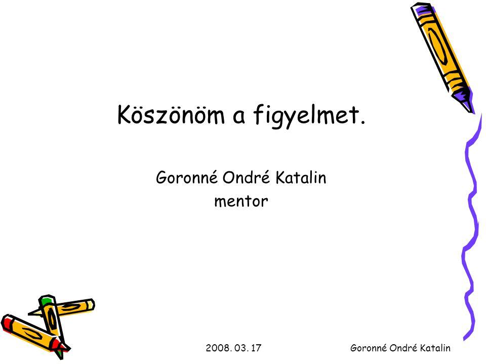 2008. 03. 17Goronné Ondré Katalin Köszönöm a figyelmet. Goronné Ondré Katalin mentor