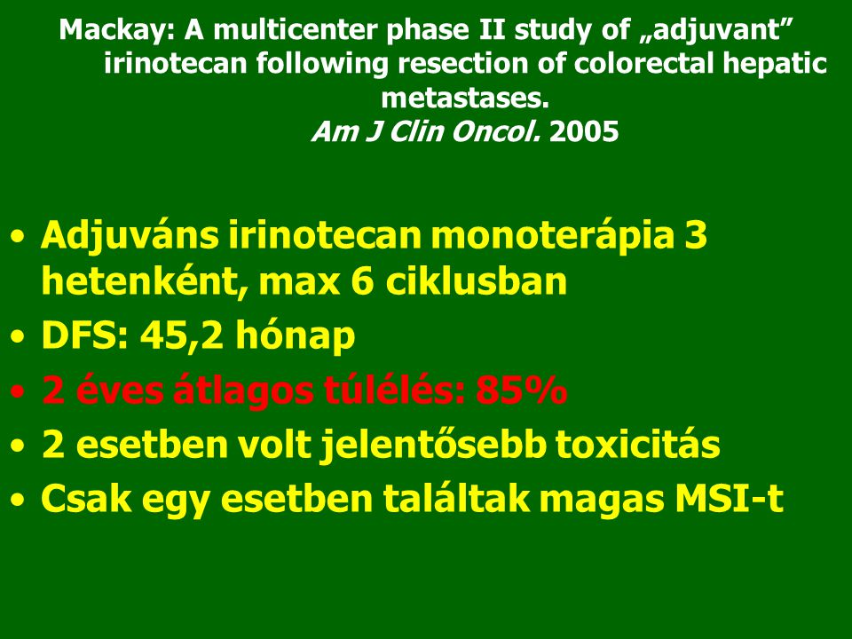 """Mackay: A multicenter phase II study of """"adjuvant"""" irinotecan following resection of colorectal hepatic metastases. Am J Clin Oncol. 2005 •Adjuváns ir"""