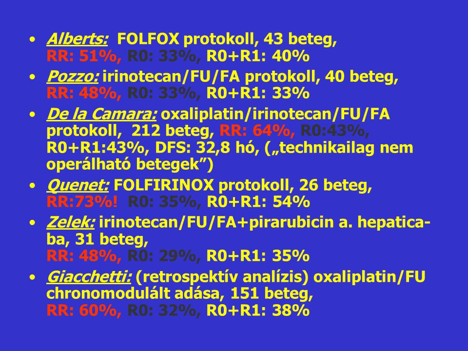 •Alberts: FOLFOX protokoll, 43 beteg, RR: 51%, R0: 33%, R0+R1: 40% •Pozzo: irinotecan/FU/FA protokoll, 40 beteg, RR: 48%, R0: 33%, R0+R1: 33% •De la C