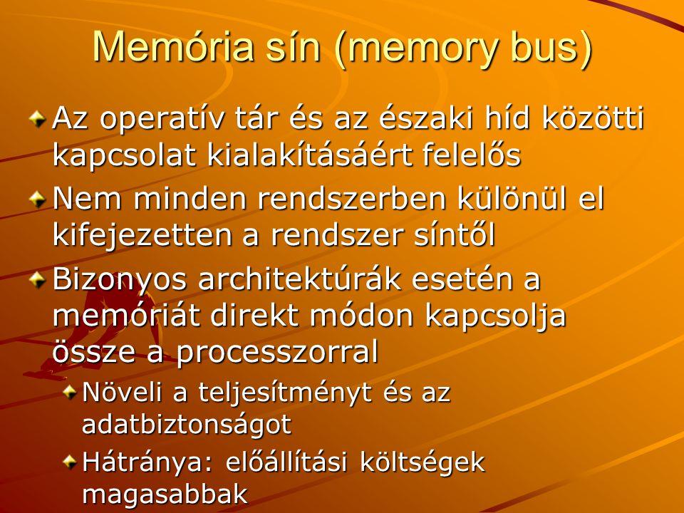 Memória sín (memory bus) Az operatív tár és az északi híd közötti kapcsolat kialakításáért felelős Nem minden rendszerben különül el kifejezetten a rendszer síntől Bizonyos architektúrák esetén a memóriát direkt módon kapcsolja össze a processzorral Növeli a teljesítményt és az adatbiztonságot Hátránya: előállítási költségek magasabbak