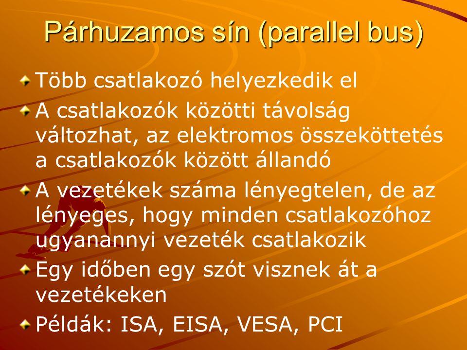 Párhuzamos sín (parallel bus) Több csatlakozó helyezkedik el A csatlakozók közötti távolság változhat, az elektromos összeköttetés a csatlakozók között állandó A vezetékek száma lényegtelen, de az lényeges, hogy minden csatlakozóhoz ugyanannyi vezeték csatlakozik Egy időben egy szót visznek át a vezetékeken Példák: ISA, EISA, VESA, PCI