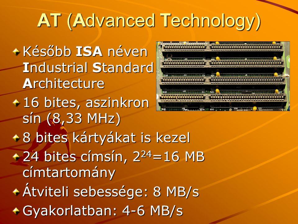 AT (Advanced Technology) Később ISA néven Industrial Standard Architecture 16 bites, aszinkron sín (8,33 MHz) 8 bites kártyákat is kezel 24 bites címsín, 2 24 =16 MB címtartomány Átviteli sebessége: 8 MB/s Gyakorlatban: 4-6 MB/s